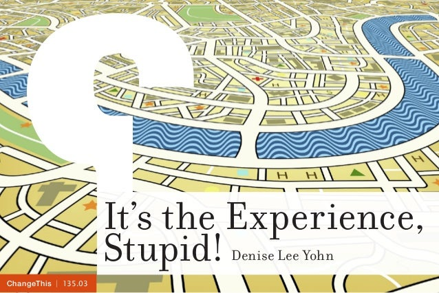 | 135.03ChangeThis It's the Experience, Stupid! Denise Lee Yohn