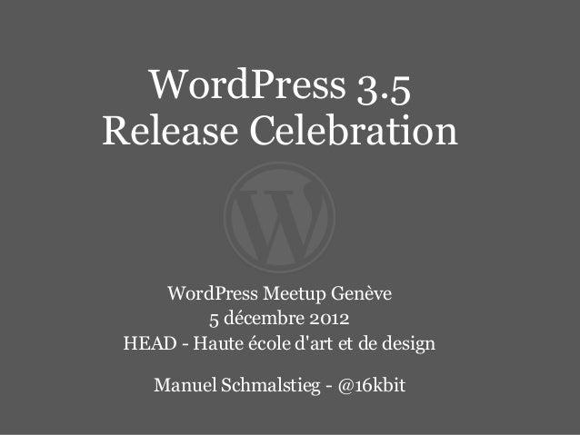 WordPress 3.5Release Celebration    WordPress Meetup Genève         5 décembre 2012 HEAD - Haute école dart et de design  ...