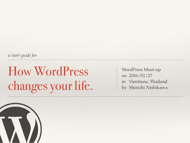 a start guide for How WordPress changes your life. WordPress Meet-up on 2016/01/27 in Vientiane, Thailand by Shinichi Nish...