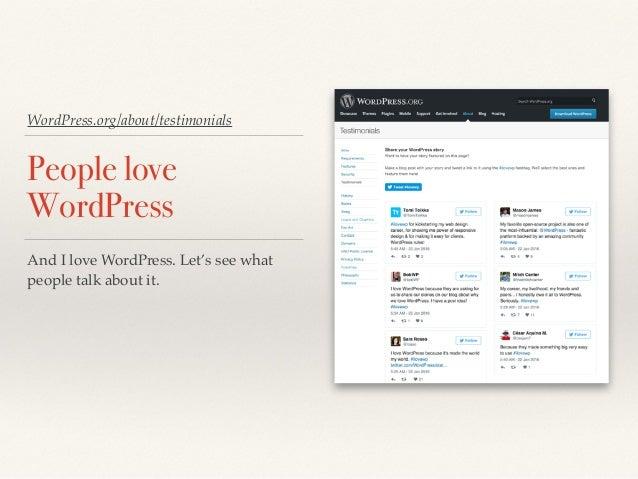 WordPress.org/about/testimonials People love WordPress And I love WordPress. Let's see what people talk about it.