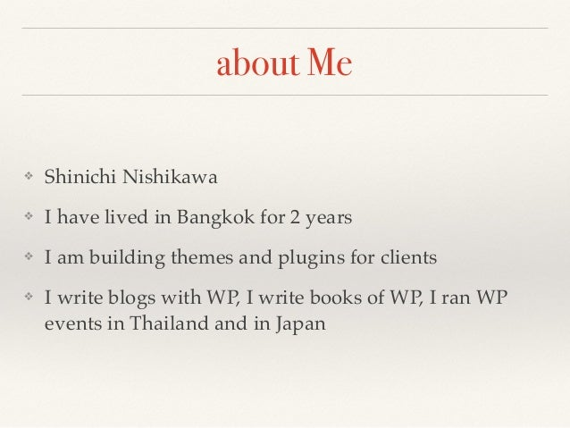 about Me ❖ Shinichi Nishikawa ❖ I have lived in Bangkok for 2 years ❖ I am building themes and plugins for clients ❖ I wri...