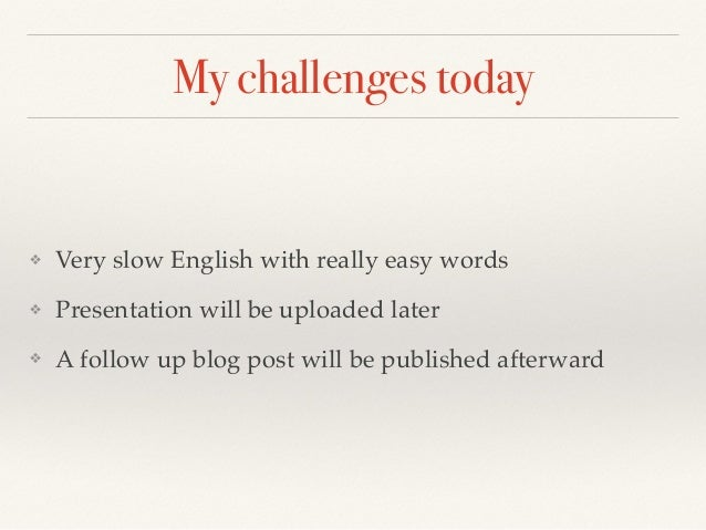 My challenges today ❖ Very slow English with really easy words ❖ Presentation will be uploaded later ❖ A follow up blog po...