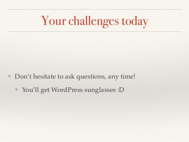 Your challenges today ❖ Don't hesitate to ask questions, any time! ❖ You'll get WordPress sunglasses :D
