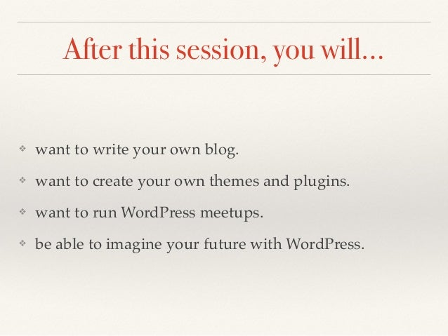 After this session, you will… ❖ want to write your own blog. ❖ want to create your own themes and plugins. ❖ want to run W...