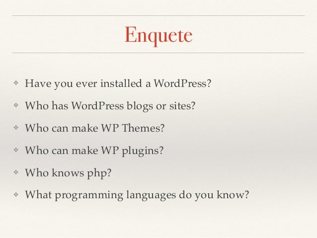 Enquete ❖ Have you ever installed a WordPress? ❖ Who has WordPress blogs or sites? ❖ Who can make WP Themes? ❖ Who can mak...