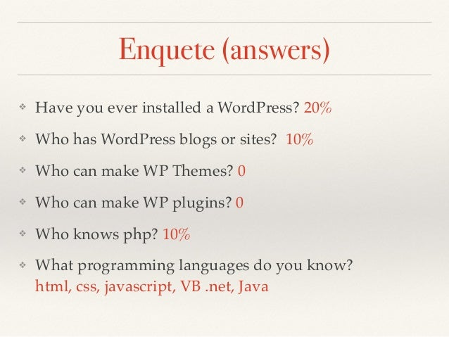 Enquete (answers) ❖ Have you ever installed a WordPress? 20% ❖ Who has WordPress blogs or sites? 10% ❖ Who can make WP The...