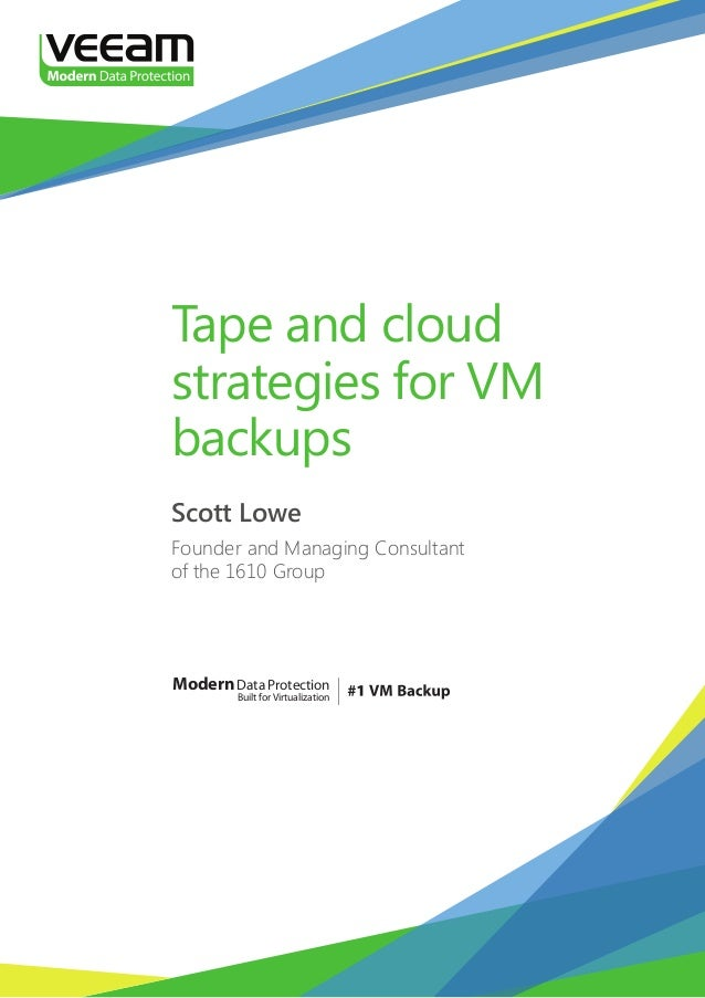 Tape and cloud strategies for VM backups Scott Lowe Founder and Managing Consultant of the 1610 Group  Modern Data Protect...