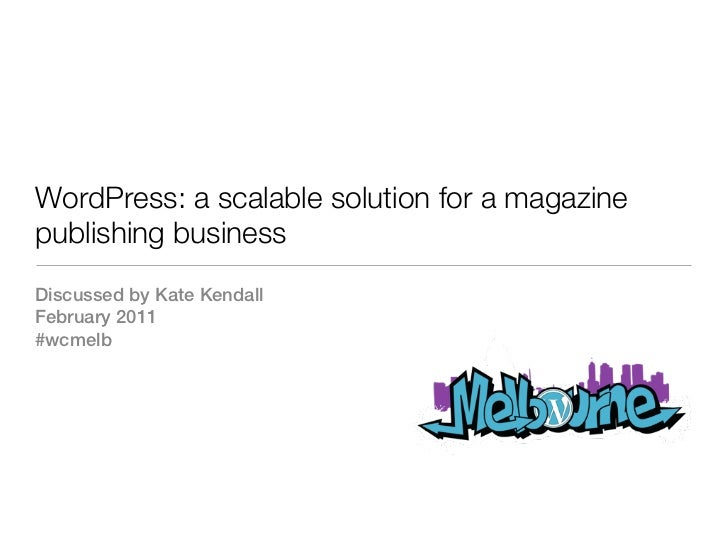 WordPress: a scalable solution for a magazinepublishing businessDiscussed by Kate KendallFebruary 2011#wcmelb