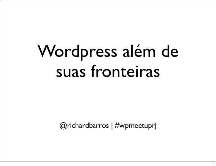 Wordpress além de suas fronteiras  @richardbarros | #wpmeetuprj                                 1