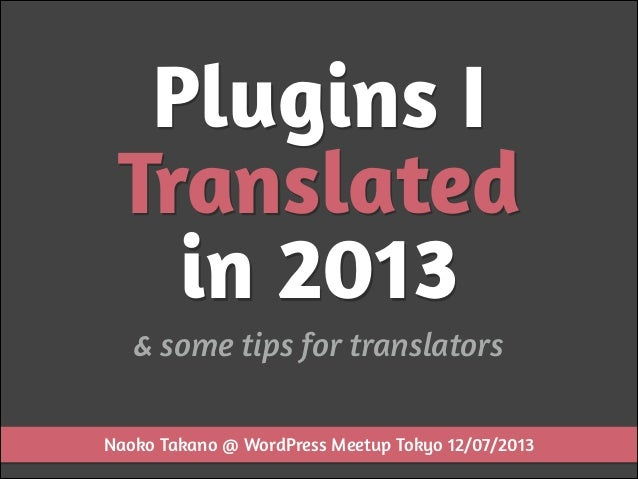 Plugins I Translated in 2013 & some tips for translators Naoko Takano @ WordPress Meetup Tokyo 12/07/2013