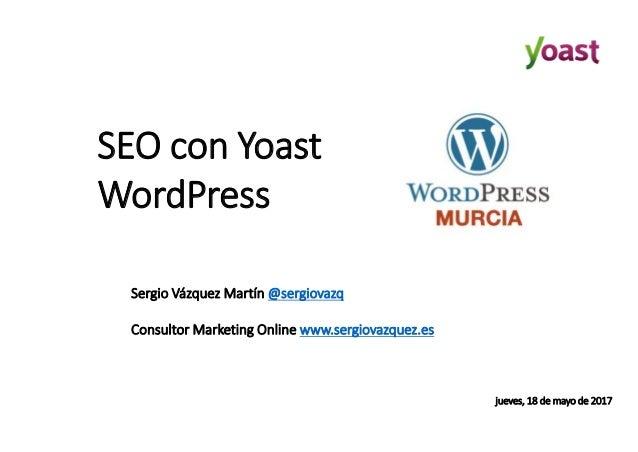 SEO con Yoast WordPress Sergio Vázquez Martín @sergiovazq Consultor Marketing Online www.sergiovazquez.es jueves, 18 de ma...