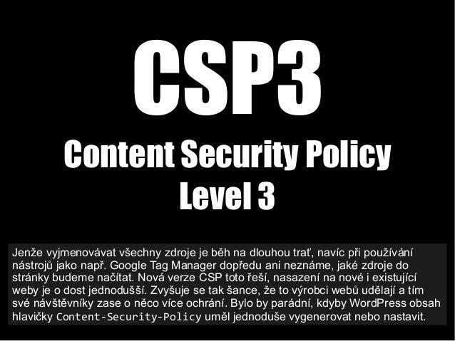 CSP3 Content Security Policy Level 3 Jenže vyjmenovávat všechny zdroje je běh na dlouhou trať, navíc při používání nástroj...