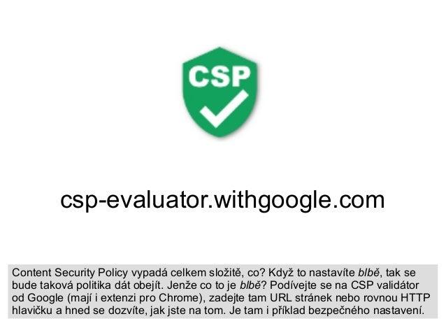 csp-evaluator.withgoogle.com Content Security Policy vypadá celkem složitě, co? Když to nastavíte blbě, tak se bude taková...