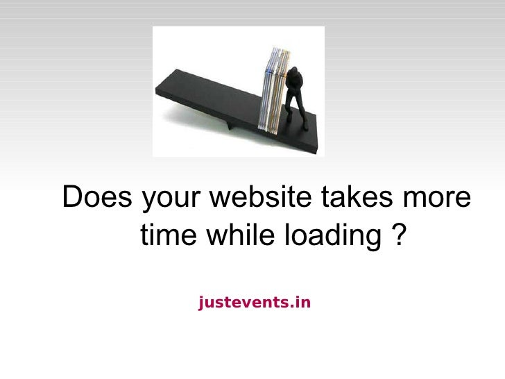 justevents.in  <ul><ul><li>Does your website takes more time while loading ? </li></ul></ul>