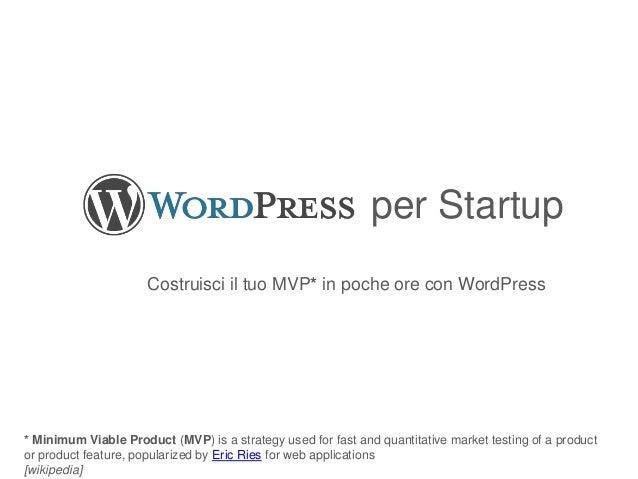 per Startup Costruisci il tuo MVP* in poche ore con WordPress * Minimum Viable Product (MVP) is a strategy used for fast a...