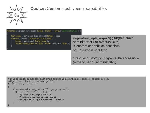 Codice: Custom post types + capabilities 6.2 register_cpt_caps aggiunge al ruolo administrator (ed eventuali altri) le cus...