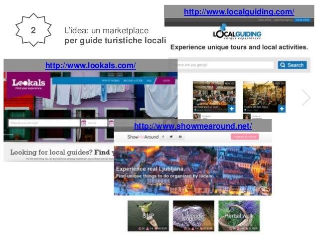 http://www.localguiding.com/ L'idea: un marketplace per guide turistiche locali http://www.lookals.com/ http://www.showmea...