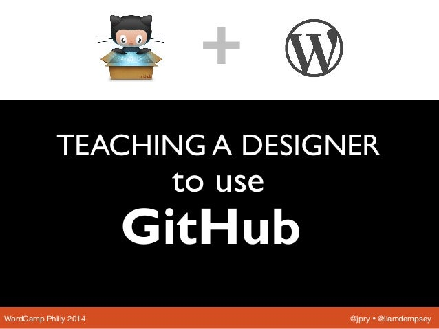 TEACHING A DESIGNER to use WordCamp Philly 2014  @jpry Ÿ @liamdempsey + GitHub