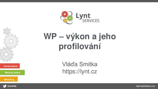 @smitka Lynt services s.r.o. Infrastruktura Webová řešení Marketing WP – výkon a jeho profilování Vláďa Smitka https://lyn...