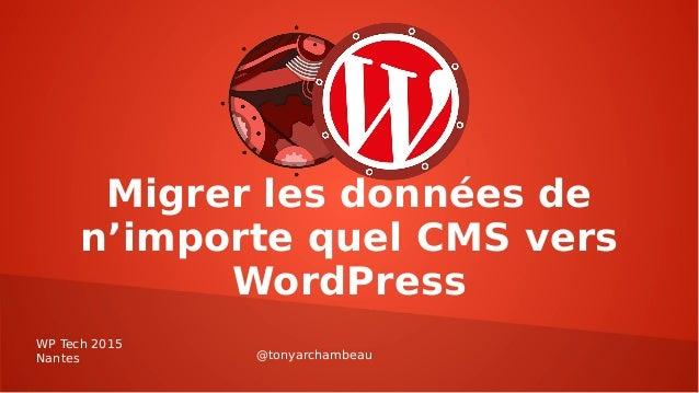 Migrer les données de n'importe quel CMS vers WordPress WP Tech 2015 Nantes @tonyarchambeau