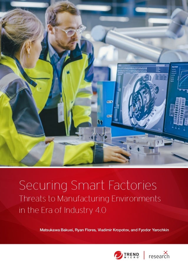 Securing Smart Factories Matsukawa Bakuei, Ryan Flores, Vladimir Kropotov, and Fyodor Yarochkin Threats to Manufacturing E...