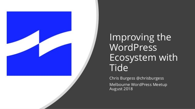 Improving the WordPress Ecosystem with Tide Chris Burgess @chrisburgess Melbourne WordPress Meetup August 2018