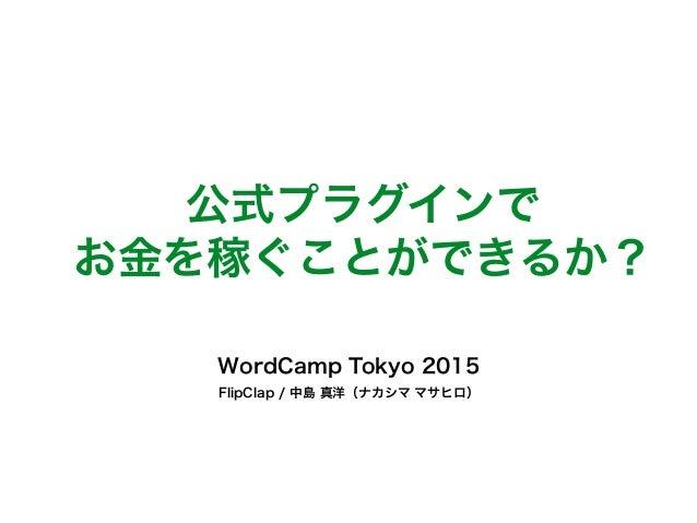 公式プラグインで お金を稼ぐことができるか? WordCamp Tokyo 2015 FlipClap / 中島 真洋(ナカシマ マサヒロ)