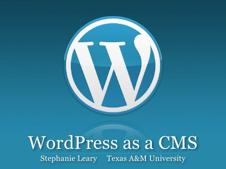 WordPress as a CMS  Stephanie Leary   Texas A&M University