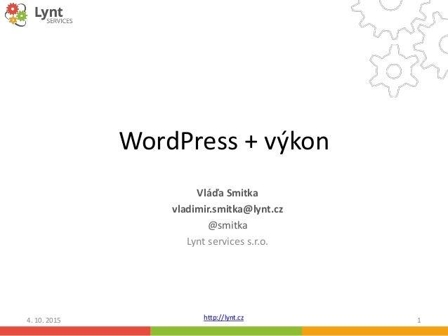 http://lynt.cz WordPress + výkon Vláďa Smitka vladimir.smitka@lynt.cz @smitka Lynt services s.r.o. 4. 10. 2015 1