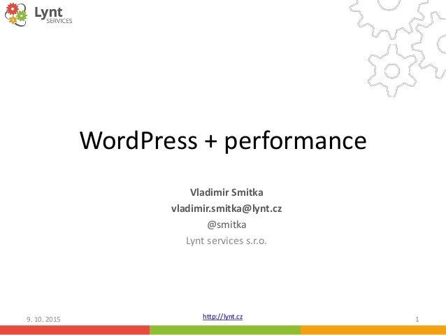 http://lynt.cz WordPress + performance Vladimir Smitka vladimir.smitka@lynt.cz @smitka Lynt services s.r.o. 9. 10. 2015 1