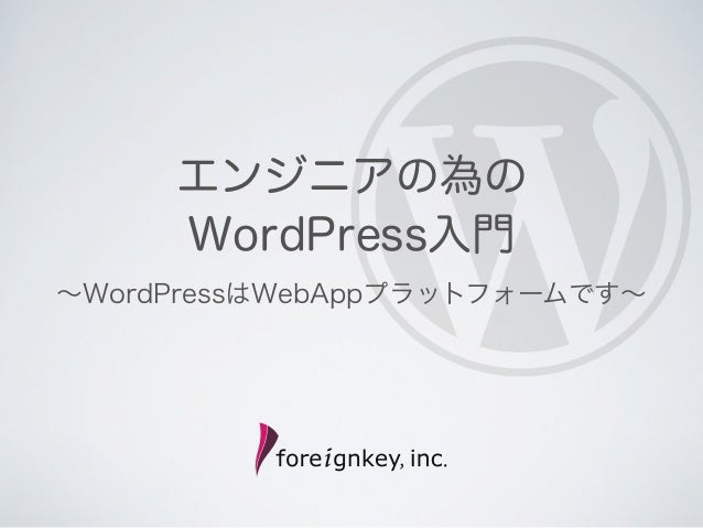 エンジニアの為の     WordPress入門∼WordPressはWebAppプラットフォームです∼