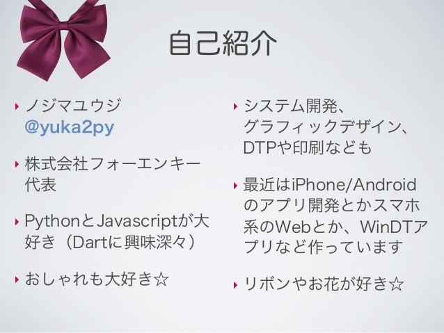自己紹介‣   ノジマユウジ                ‣   システム開発、    @yuka2py                  グラフィックデザイン、                              DTPや印刷なども‣...