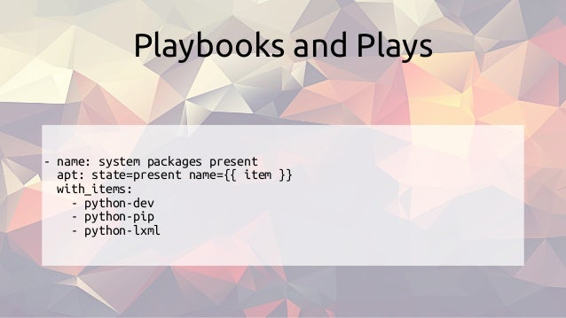 - name: system packages present apt: state=present name={{ item }} with_items: - python-dev - python-pip - python-lxml Pla...
