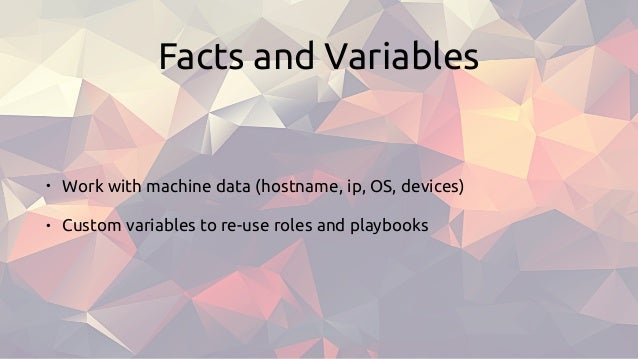 Facts and Variables • Work with machine data (hostname, ip, OS, devices) • Custom variables to re-use roles and playbooks