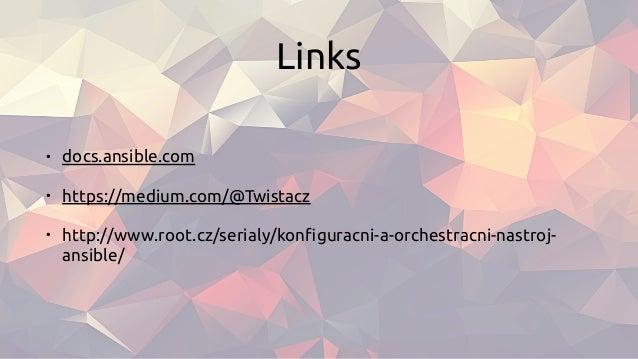 Links • docs.ansible.com • https://medium.com/@Twistacz • http://www.root.cz/serialy/konfiguracni-a-orchestracni-nastroj- a...