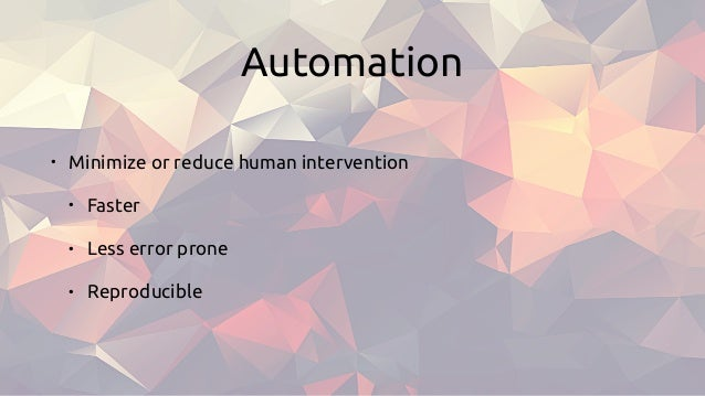 Automation • Minimize or reduce human intervention • Faster • Less error prone • Reproducible