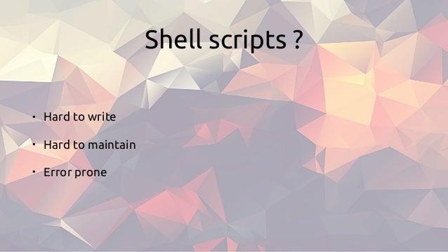 Shell scripts ? • Hard to write • Hard to maintain • Error prone