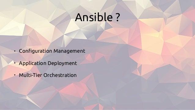 Ansible ? • Configuration Management • Application Deployment • Multi-Tier Orchestration