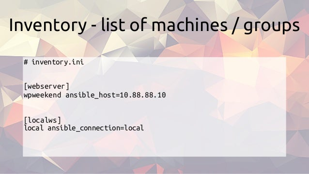# inventory.ini [webserver] wpweekend ansible_host=10.88.88.10 [localws] local ansible_connection=local Inventory - list o...