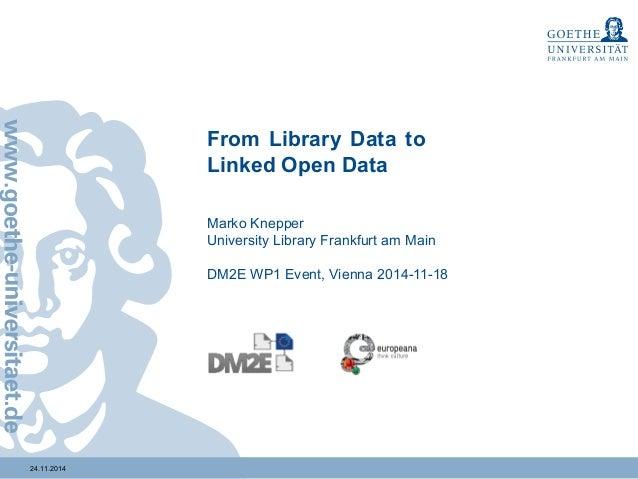 24.11.2014  From Library Data to  Linked Open Data  Marko Knepper  University Library Frankfurt am Main  DM2E WP1 Event, V...