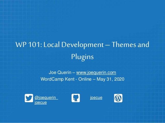 WP 101: Local Development–Themesand Plugins Joe Querin – www.joequerin.com WordCamp Kent - Online – May 31, 2020 @joequeri...