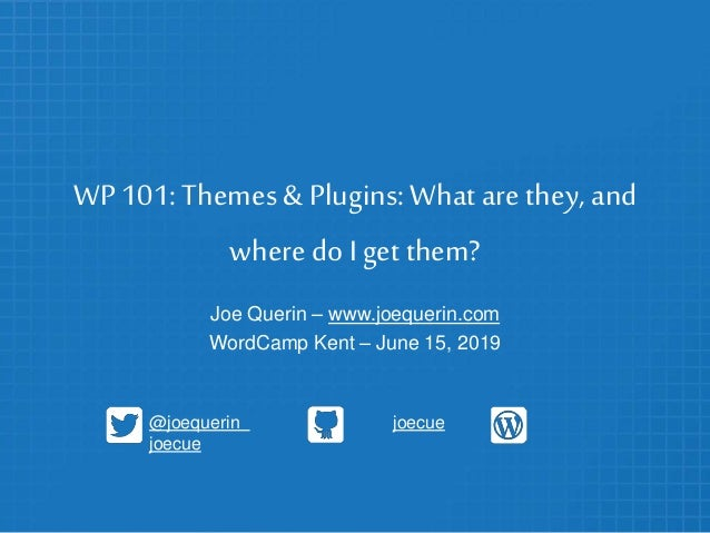 WP 101: Themes & Plugins:What are they, and where doI get them? Joe Querin – www.joequerin.com WordCamp Kent – June 15, 20...