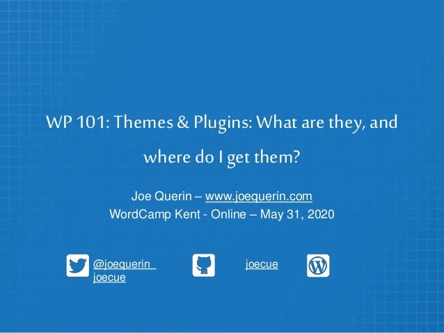 WP 101: Themes & Plugins:What are they, and where doI get them? Joe Querin – www.joequerin.com WordCamp Kent - Online – Ma...