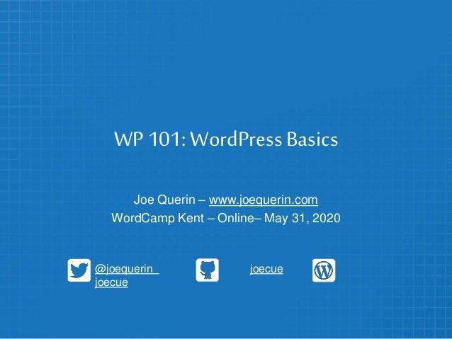 WP 101: WordPress Basics Joe Querin – www.joequerin.com WordCamp Kent – Online– May 31, 2020 @joequerin joecue joecue