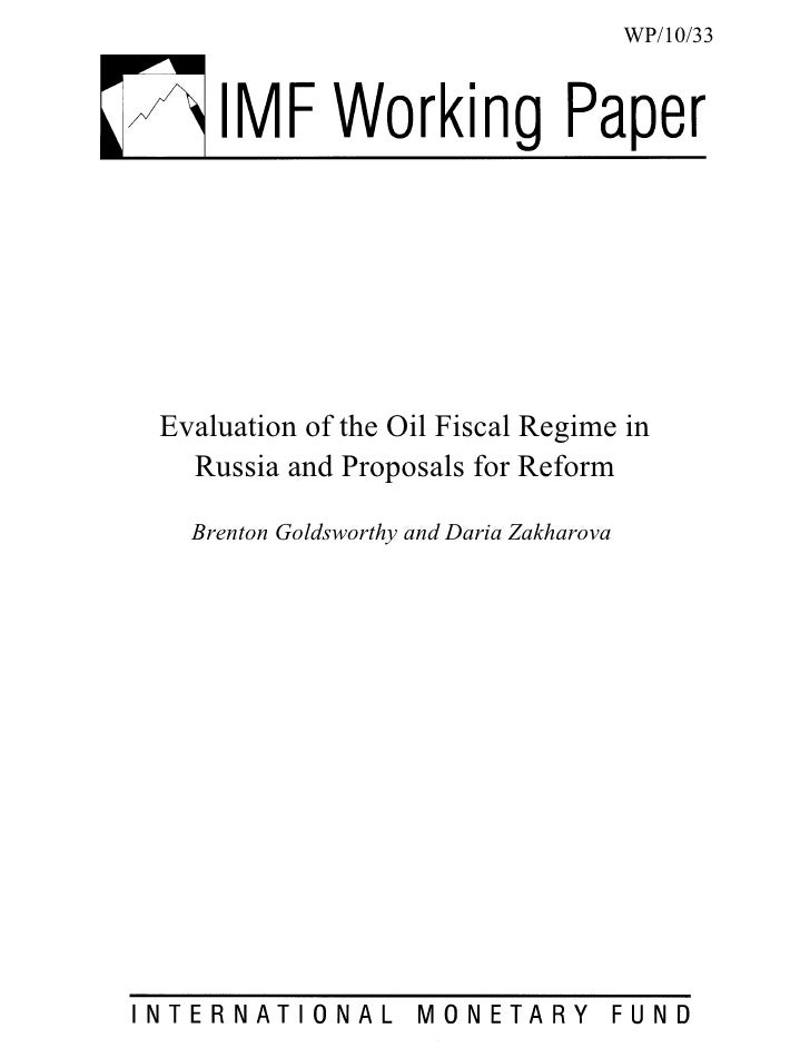 WP/10/33Evaluation of the Oil Fiscal Regime in  Russia and Proposals for Reform  Brenton Goldsworthy and Daria Zakharova