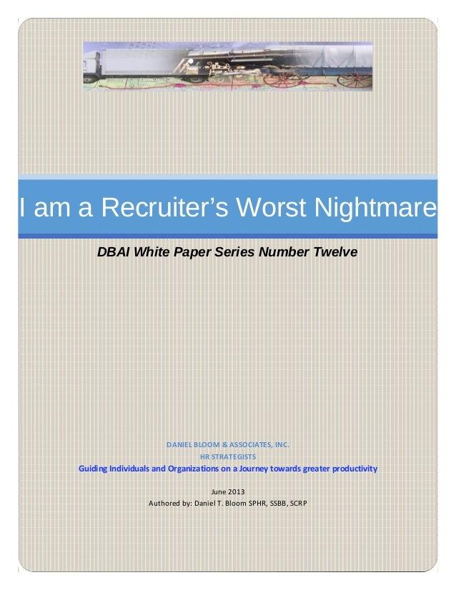 I am a Recruiter's Worst Nightmare DBAI White Paper Series Number Twelve DANIEL BLOOM & ASSOCIATES, INC. HR STRATEGISTS Gu...
