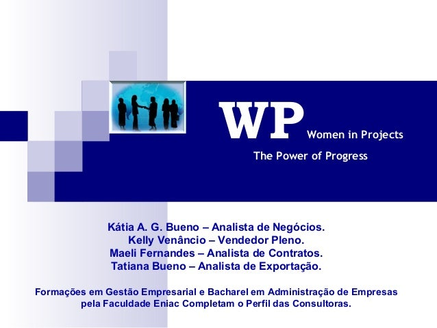 WPWomen in ProjectsThe Power of ProgressKátia A. G. Bueno – Analista de Negócios.Kelly Venâncio – Vendedor Pleno.Maeli Fer...