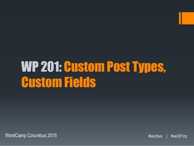 WP 201: Custom Post Types, Custom Fields WordCamp Columbus 2015 #wccbus   #wp201cp