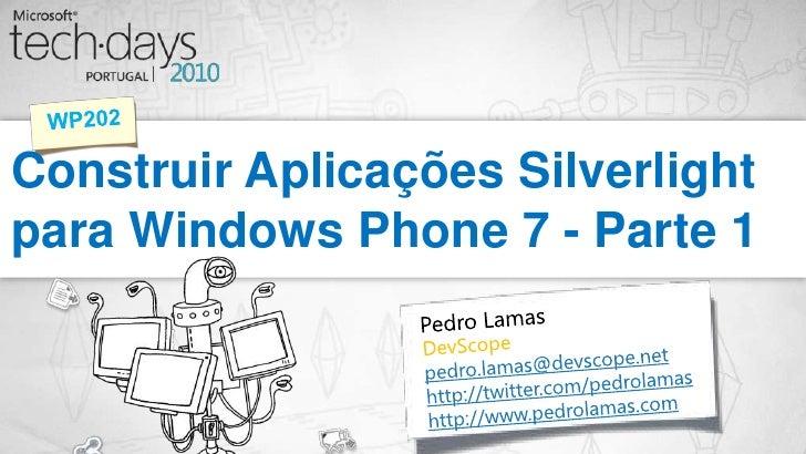 Construir Aplicações Silverlight para Windows Phone 7 - Parte 1<br />WP202<br />Pedro Lamas<br />DevScope<br />pedro.lamas...