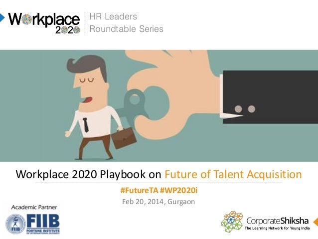 HR Leaders Roundtable Series  Workplace 2020 Playbook on Future of Talent Acquisition #FutureTA #WP2020i Feb 20, 2014, Gur...
